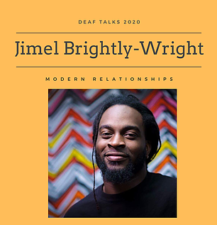 "Photo has an orange background with text ""Deaf Talks 2020 Jimel Brightly-Wright Modern Relationships"" with a photo insert of Jimel, a Jamaican American male in a black top front of a colorful zigzag wall, at bottom center."