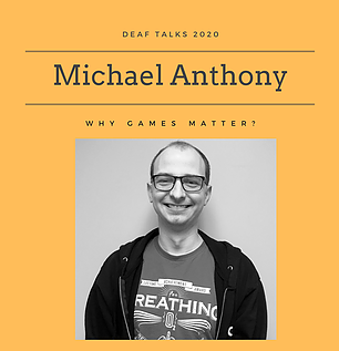 "Photo has an orange background with text ""Deaf Talks 2020 Michael Anthony Why Games Matter"" with a black and white photo insert of Michael, a caucasian person with eyeglasses, in a printed t-shirt and dark hoodie, in front of a white wall, at bottom center."